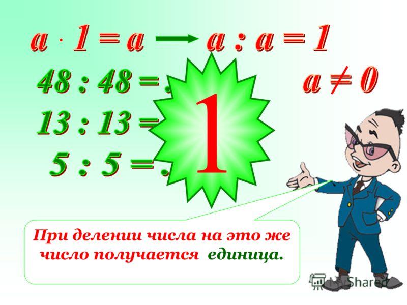 1 При делении числа на это же число получается единица.