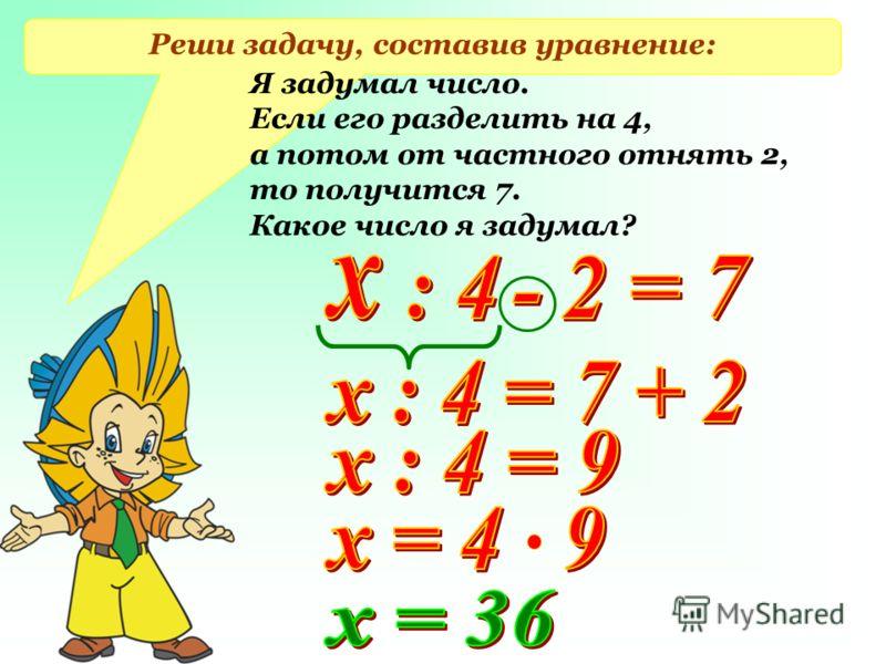 Реши задачу, составив уравнение: Я задумал число. Если его разделить на 4, а потом от частного отнять 2, то получится 7. Какое число я задумал?