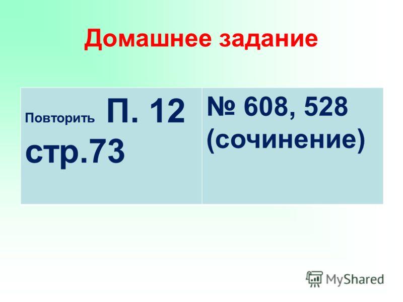 Домашнее задание Повторить П. 12 стр.73 608, 528 (сочинение)