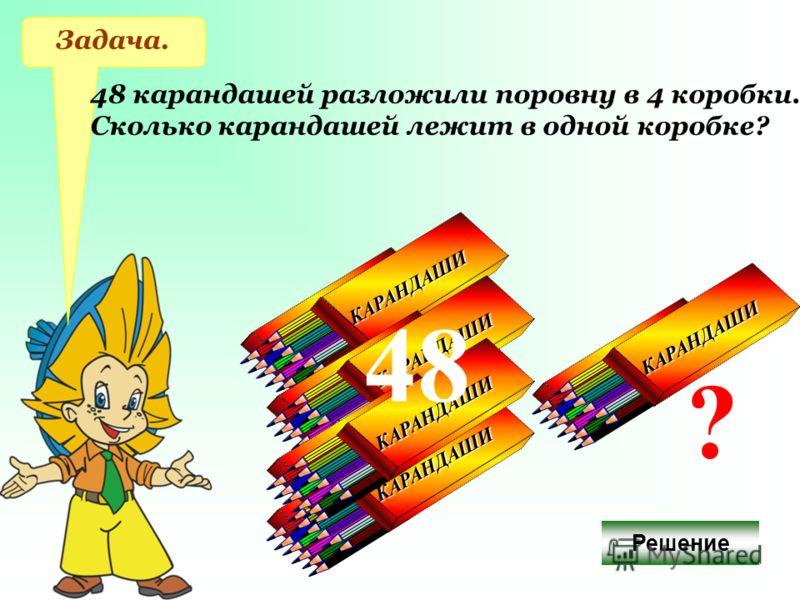 КАРАНДАШИ КАРАНДАШИ КАРАНДАШИ КАРАНДАШИ КАРАНДАШИ КАРАНДАШИ КАРАНДАШИ КАРАНДАШИ Задача. 48 карандашей разложили поровну в 4 коробки. Сколько карандашей лежит в одной коробке? 48 КАРАНДАШИ КАРАНДАШИ ? Решение
