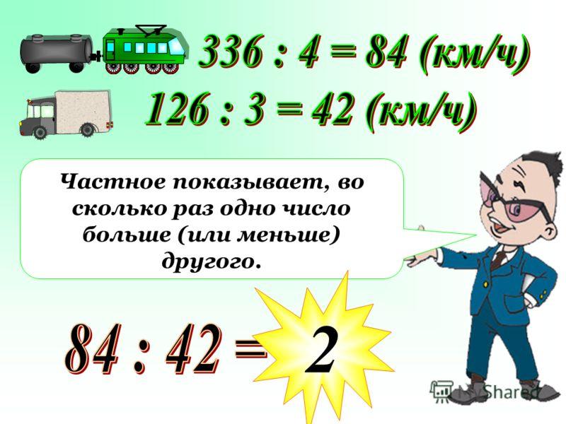 Частное показывает, во сколько раз одно число больше (или меньше) другого. 2