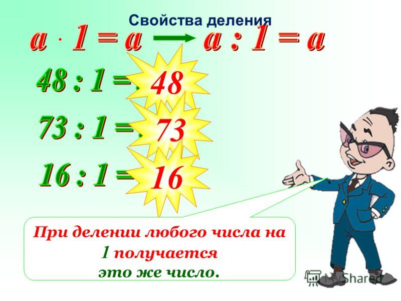 48 73 16 При делении любого числа на 1 получается это же число. Свойства деления