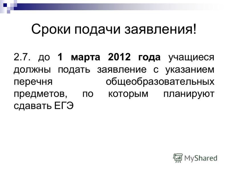 Сроки подачи заявления! 2.7. до 1 марта 2012 года учащиеся должны подать заявление с указанием перечня общеобразовательных предметов, по которым планируют сдавать ЕГЭ