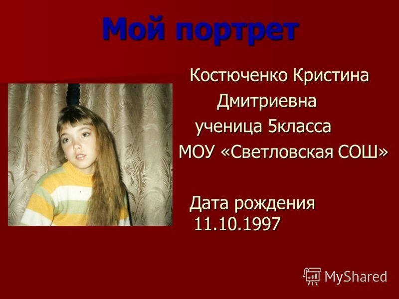 Мой портрет Костюченко Кристина Костюченко Кристина Дмитриевна Дмитриевна ученица 5класса ученица 5класса МОУ «Светловская СОШ» Дата рождения 11.10.1997 Дата рождения 11.10.1997