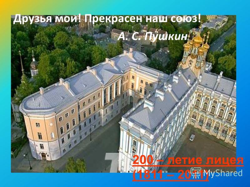 Друзья мои! Прекрасен наш союз! А. С. Пушкин 200 – летие лицея (1811 – 2011)