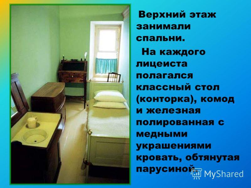 Верхний этаж занимали спальни. На каждого лицеиста полагался классный стол (конторка), комод и железная полированная с медными украшениями кровать, обтянутая парусиной.