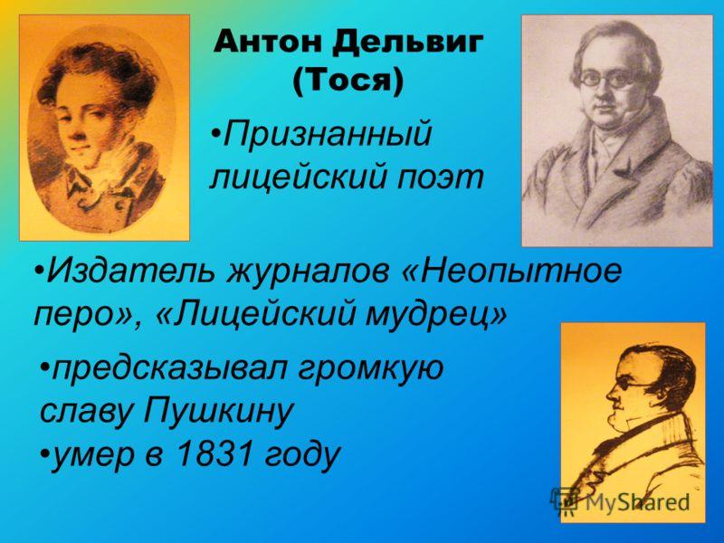 Антон Дельвиг (Тося) Признанный лицейский поэт Издатель журналов «Неопытное перо», «Лицейский мудрец» предсказывал громкую славу Пушкину умер в 1831 году