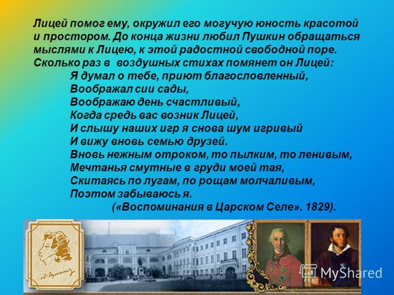 Лицей помог ему, окружил его могучую юность красотой и простором. До конца жизни любил Пушкин обращаться мыслями к Лицею, к этой радостной свободной поре. Сколько раз в воздушных стихах помянет он Лицей: Я думал о тебе, приют благословленный, Воображ