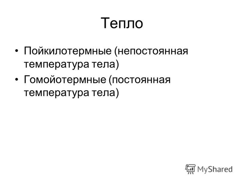 Тепло Пойкилотермные (непостоянная температура тела) Гомойотермные (постоянная температура тела)