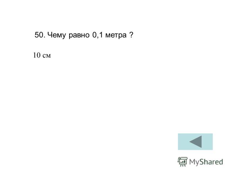 50. Чему равно 0,1 метра ? 10 см