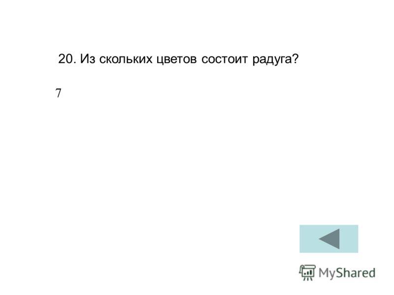 20. Из скольких цветов состоит радуга? 7