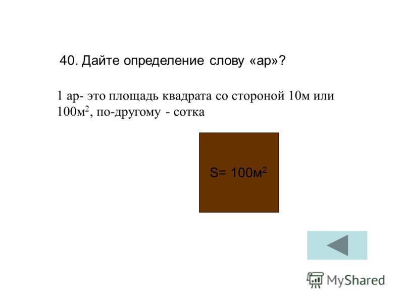 40. Дайте определение слову «ар»? 1 ар- это площадь квадрата со стороной 10м или 100м 2, по-другому - сотка S= 100м 2