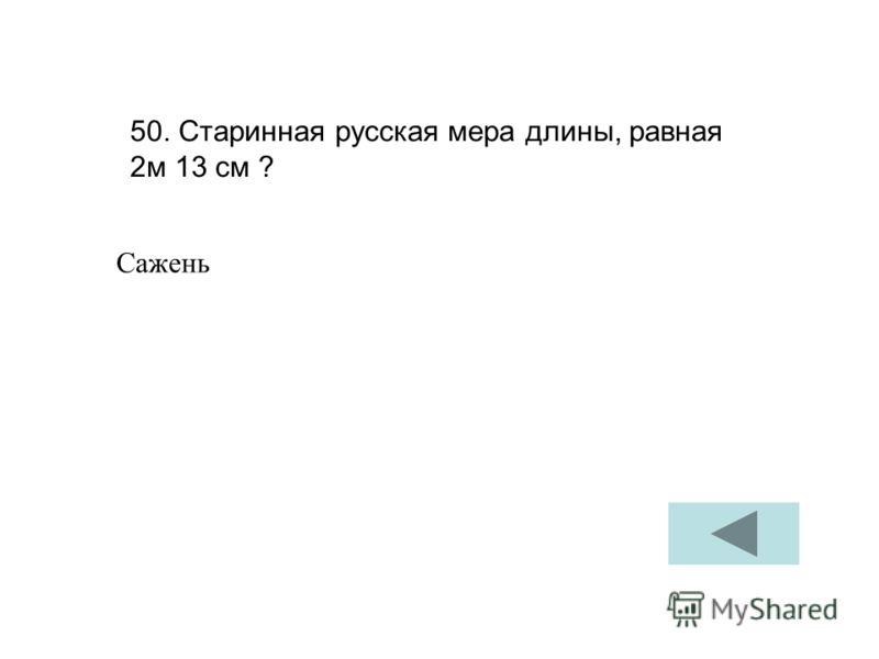 50. Старинная русская мера длины, равная 2м 13 см ? Сажень