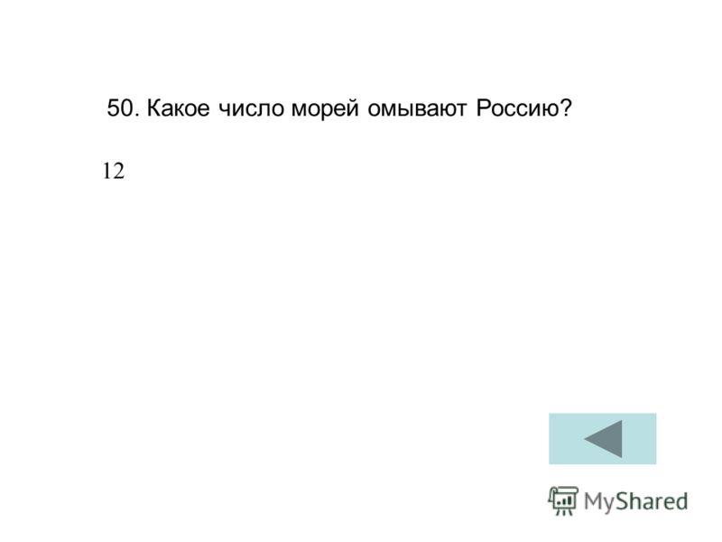 50. Какое число морей омывают Россию? 12