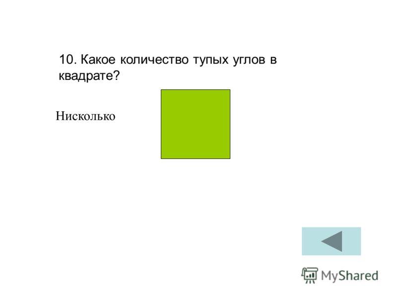 10. Какое количество тупых углов в квадрате? Нисколько