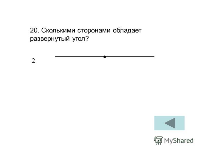 20. Сколькими сторонами обладает развернутый угол? 2