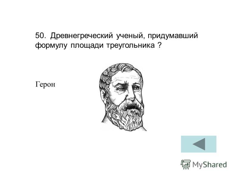 50. Древнегреческий ученый, придумавший формулу площади треугольника ? Герон