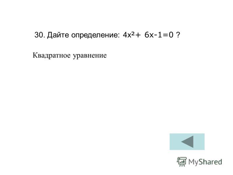 30. Дайте определение: 4х ²+ 6х-1=0 ? Квадратное уравнение