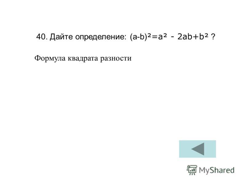 40. Дайте определение: (а-b) ²=a² - 2ab+b² ? Формула квадрата разности