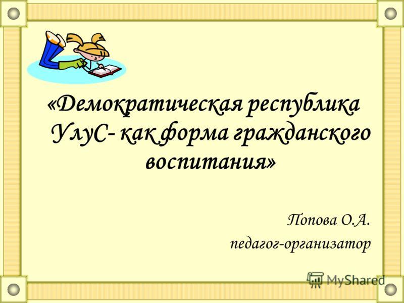 «Демократическая республика УлуС- как форма гражданского воспитания» Попова О.А. педагог-организатор