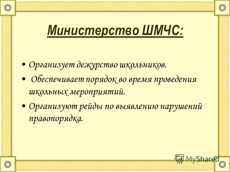 Министерство ШМЧС: Организует дежурство школьников. Обеспечивает порядок во время проведения школьных мероприятий. Организуют рейды по выявлению нарушений правопорядка.