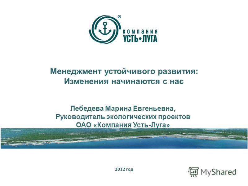Менеджмент устойчивого развития: Изменения начинаются с нас 2012 год Лебедева Марина Евгеньевна, Руководитель экологических проектов ОАО «Компания Усть-Луга»