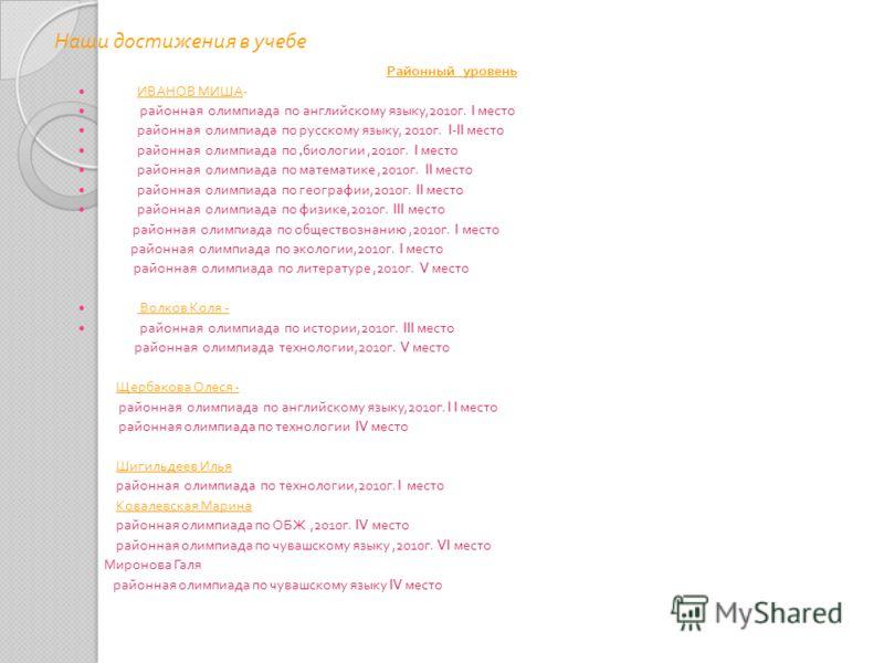 Наши достижения в учебе Районный уровень ИВАНОВ МИША - районная олимпиада по английскому языку,2010 г. I место районная олимпиада по русскому языку, 2010 г. I-II место районная олимпиада по, биологии,2010 г. I место районная олимпиада по математике,2