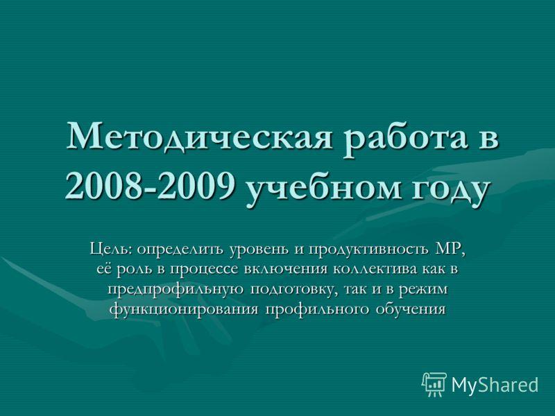 Методическая работа в 2008-2009 учебном году Методическая работа в 2008-2009 учебном году Цель: определить уровень и продуктивность МР, её роль в процессе включения коллектива как в предпрофильную подготовку, так и в режим функционирования профильног