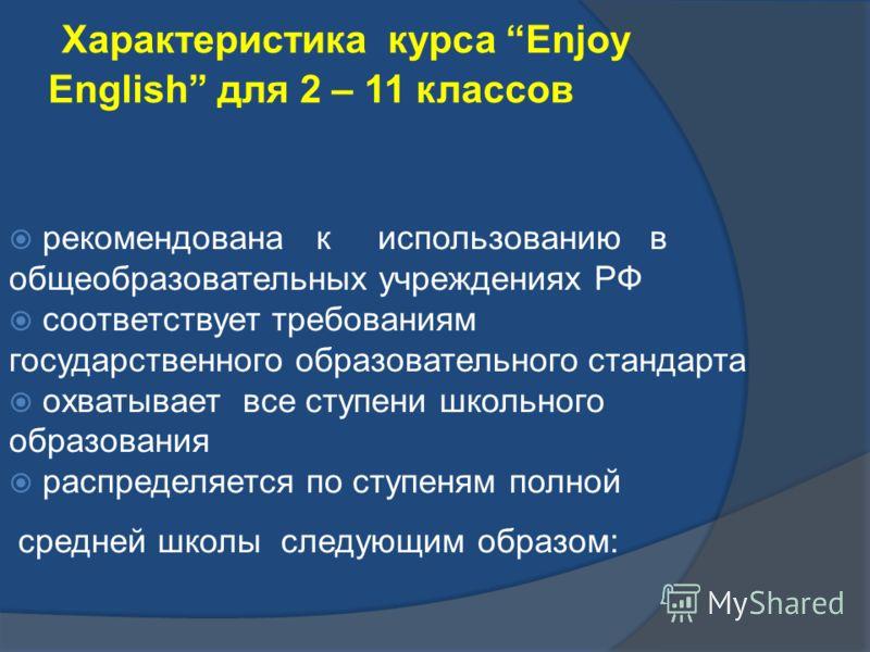 Характеристика курса Enjoy English для 2 – 11 классов рекомендована к использованию в общеобразовательных учреждениях РФ соответствует требованиям государственного образовательного стандарта охватывает все ступени школьного образования распределяется