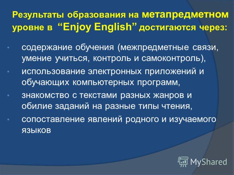 Результаты образования на метапредметном уровне в Enjoy English достигаются через: содержание обучения (межпредметные связи, умение учиться, контроль и самоконтроль), использование электронных приложений и обучающих компьютерных программ, знакомство
