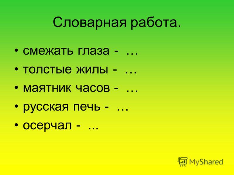Словарная работа. смежать глаза - … толстые жилы - … маятник часов - … русская печь - … осерчал -...