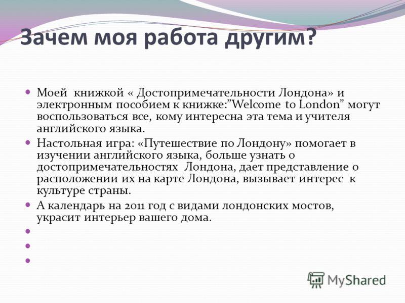 Зачем моя работа другим? Моей книжкой « Достопримечательности Лондона» и электронным пособием к книжке:Welcome to London могут воспользоваться все, кому интересна эта тема и учителя английского языка. Настольная игра: «Путешествие по Лондону» помогае