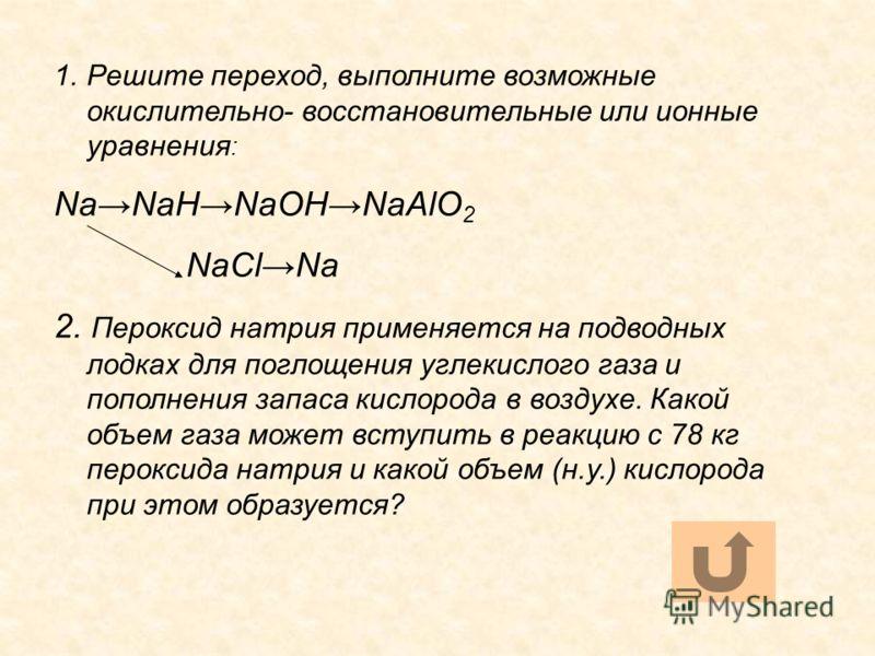 1.Решите переход, выполните возможные окислительно- восстановительные или ионные уравнения : NaNaHNaOHNaAlO 2 NaClNa 2. Пероксид натрия применяется на подводных лодках для поглощения углекислого газа и пополнения запаса кислорода в воздухе. Какой объ