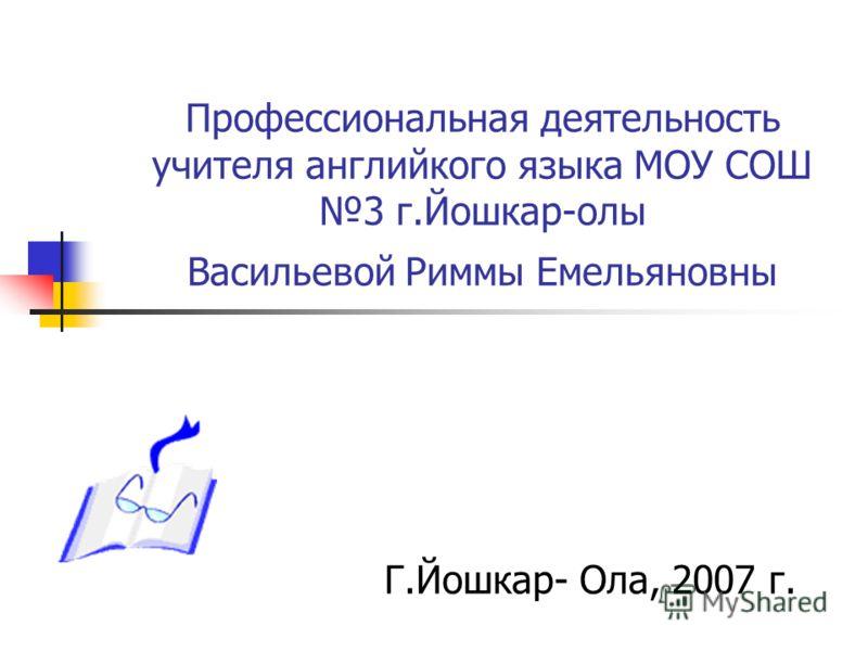 Профессиональная деятельность учителя английкого языка МОУ СОШ 3 г.Йошкар-олы Васильевой Риммы Емельяновны Г.Йошкар- Ола, 2007 г.
