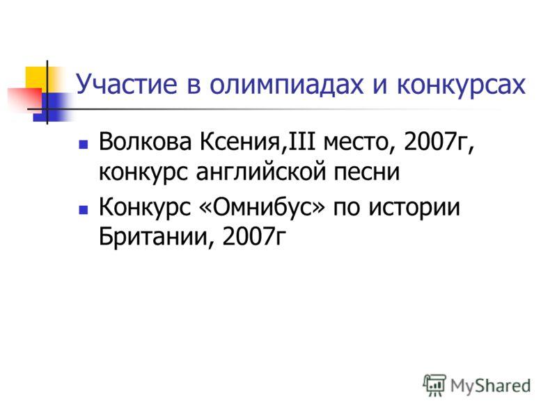 Участие в олимпиадах и конкурсах Волкова Ксения,III место, 2007г, конкурс английской песни Конкурс «Омнибус» по истории Британии, 2007г