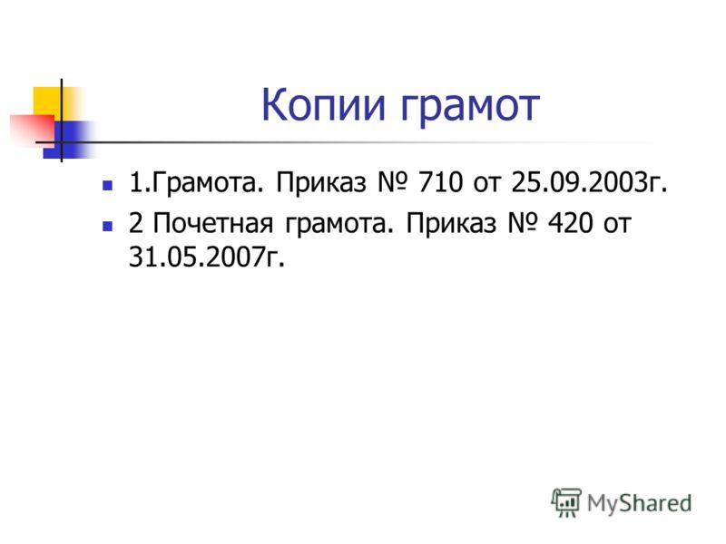 Копии грамот 1.Грамота. Приказ 710 от 25.09.2003г. 2 Почетная грамота. Приказ 420 от 31.05.2007г.