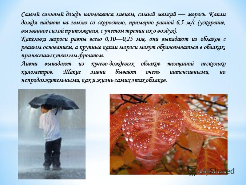 Самый сильный дождь называется ливнем, самый мелкий морось. Капли дождя падают на землю со скоростью, примерно равной 6,5 м/с (ускорение, вызванное силой притяжения, с учетом трения их о воздух). Капельки мороси равны всего 0,100,25 мм, они выпадаю