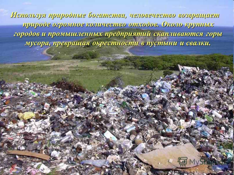 Используя природные богатства, человечество возвращает природе огромное количество отходов. Около крупных городов и промышленных предприятий скапливаются горы мусора, превращая окрестности в пустыни и свалки. Используя природные богатства, человечест