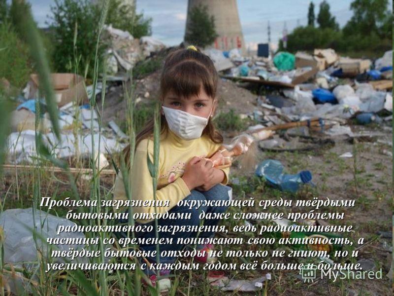 Проблема загрязнения окружающей среды твёрдыми бытовыми отходами даже сложнее проблемы радиоактивного загрязнения, ведь радиоактивные частицы со временем понижают свою активность, а твёрдые бытовые отходы не только не гниют, но и увеличиваются с кажд