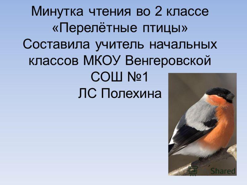 Минутка чтения во 2 классе «Перелётные птицы» Составила учитель начальных классов МКОУ Венгеровской СОШ 1 ЛС Полехина