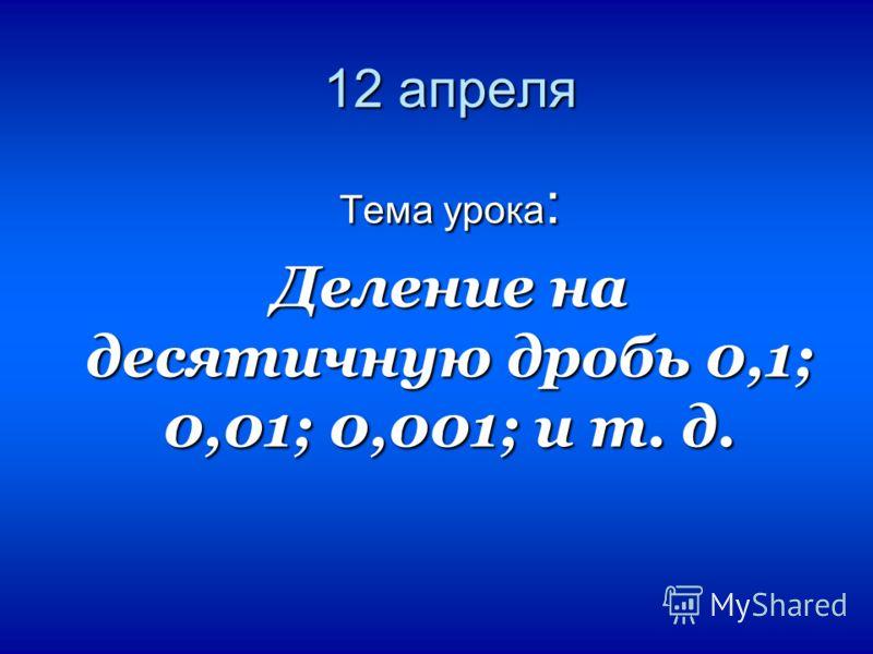 12 апреля Тема урока : Деление на десятичную дробь 0,1; 0,01; 0,001; и т. д.