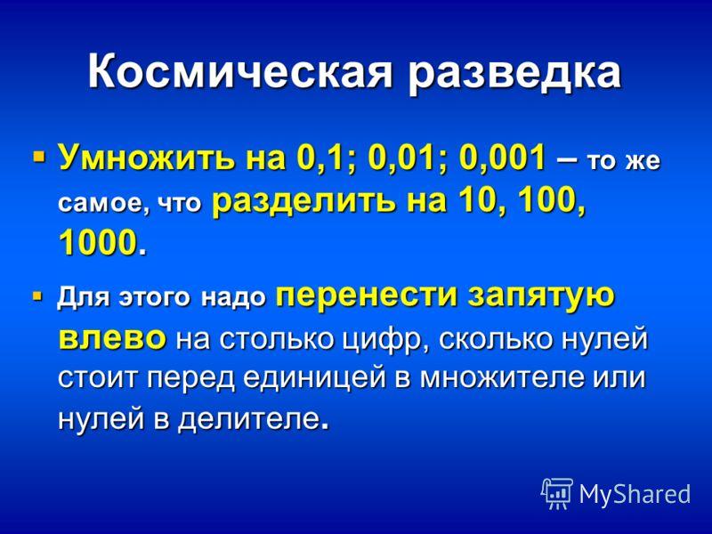 Космическая разведка Умножить на 0,1; 0,01; 0,001 – то же самое, что разделить на 10, 100, 1000. Умножить на 0,1; 0,01; 0,001 – то же самое, что разделить на 10, 100, 1000. Для этого надо перенести запятую влево на столько цифр, сколько нулей стоит п