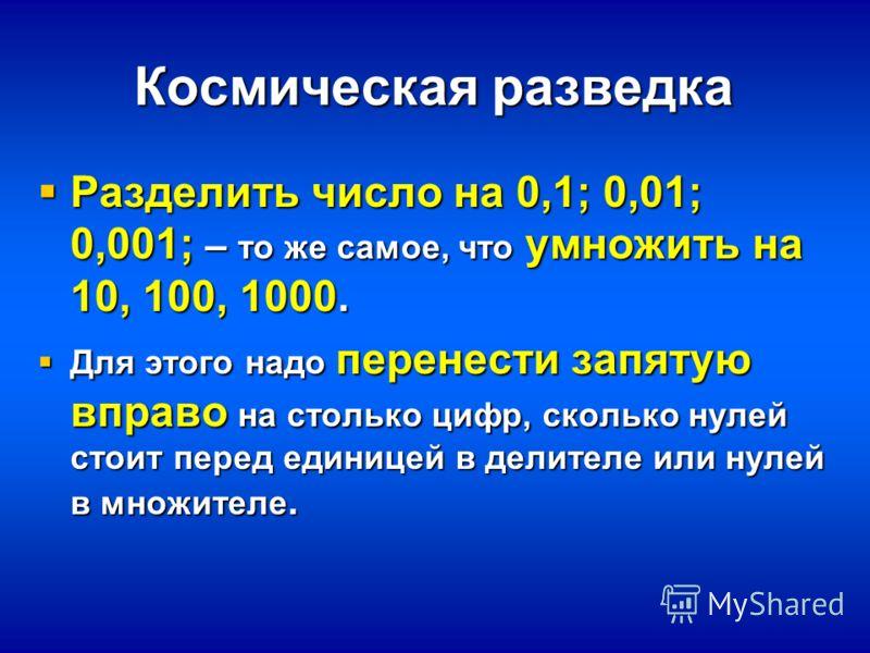 Космическая разведка Разделить число на 0,1; 0,01; 0,001; – то же самое, что умножить на 10, 100, 1000. Разделить число на 0,1; 0,01; 0,001; – то же самое, что умножить на 10, 100, 1000. Для этого надо перенести запятую вправо на столько цифр, скольк