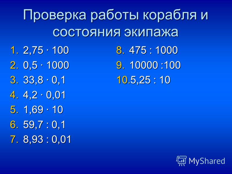 Проверка работы корабля и состояния экипажа 1.2,75 100 2.0,5 1000 3.33,8 0,1 4.4,2 0,01 5.1,69 10 6.59,7 : 0,1 7.8,93 : 0,01 8.475 : 1000 9.10000 :100 10.5,25 : 10