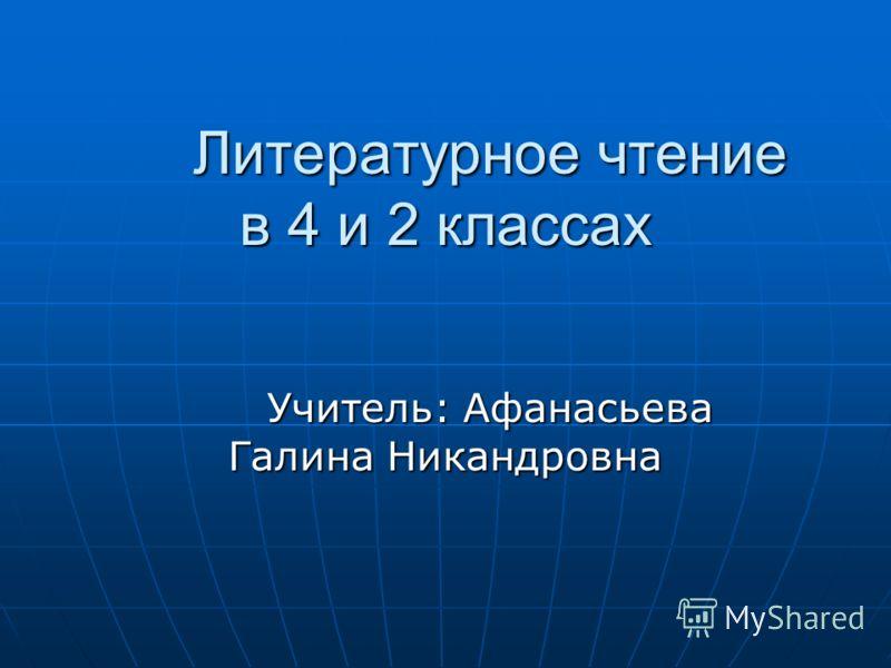 Литературное чтение в 4 и 2 классах Учитель: Афанасьева Галина Никандровна