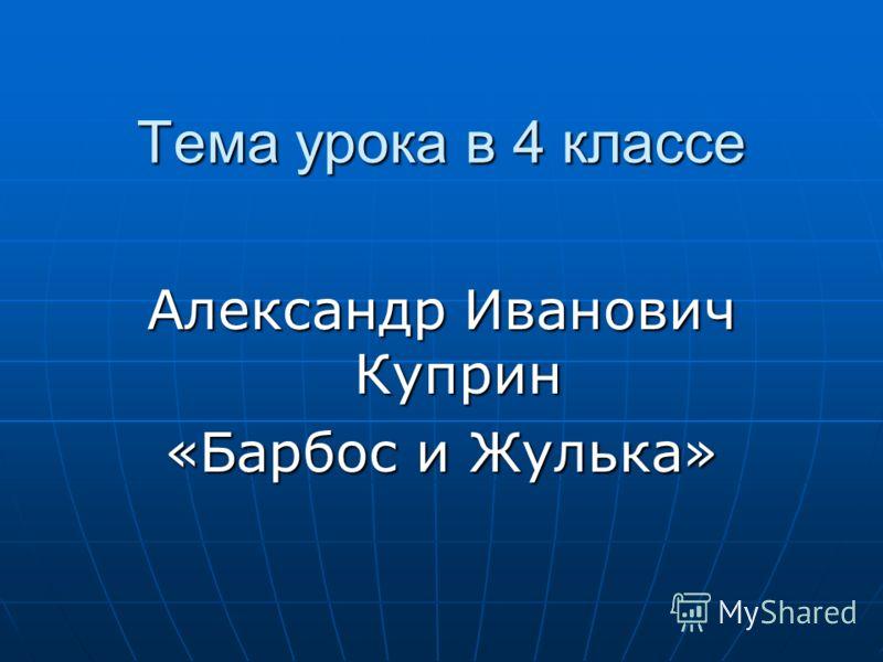 Тема урока в 4 классе Александр Иванович Куприн «Барбос и Жулька»