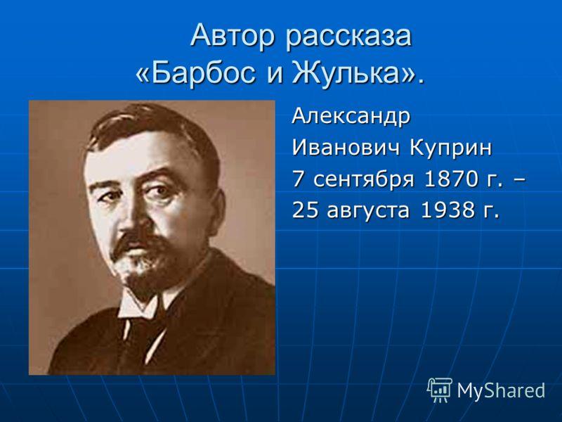 Автор рассказа «Барбос и Жулька». Александр Иванович Куприн 7 сентября 1870 г. – 25 августа 1938 г.