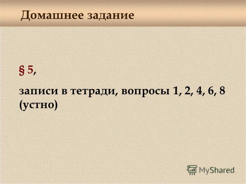 Домашнее задание § 5, записи в тетради, вопросы 1, 2, 4, 6, 8 (устно)