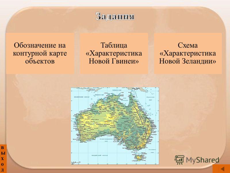 выходвыход Обозначение на контурной карте объектов Таблица «Характеристика Новой Гвинеи» Схема «Характеристика Новой Зеландии»