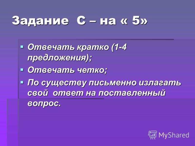 Задание С – на « 5» Отвечать кратко (1-4 предложения); Отвечать кратко (1-4 предложения); Отвечать четко; Отвечать четко; По существу письменно излагать свой ответ на поставленный вопрос. По существу письменно излагать свой ответ на поставленный вопр